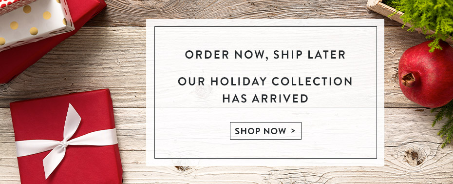 Order Now, Ship Later. Our Holiday Collection Has Arrived.
